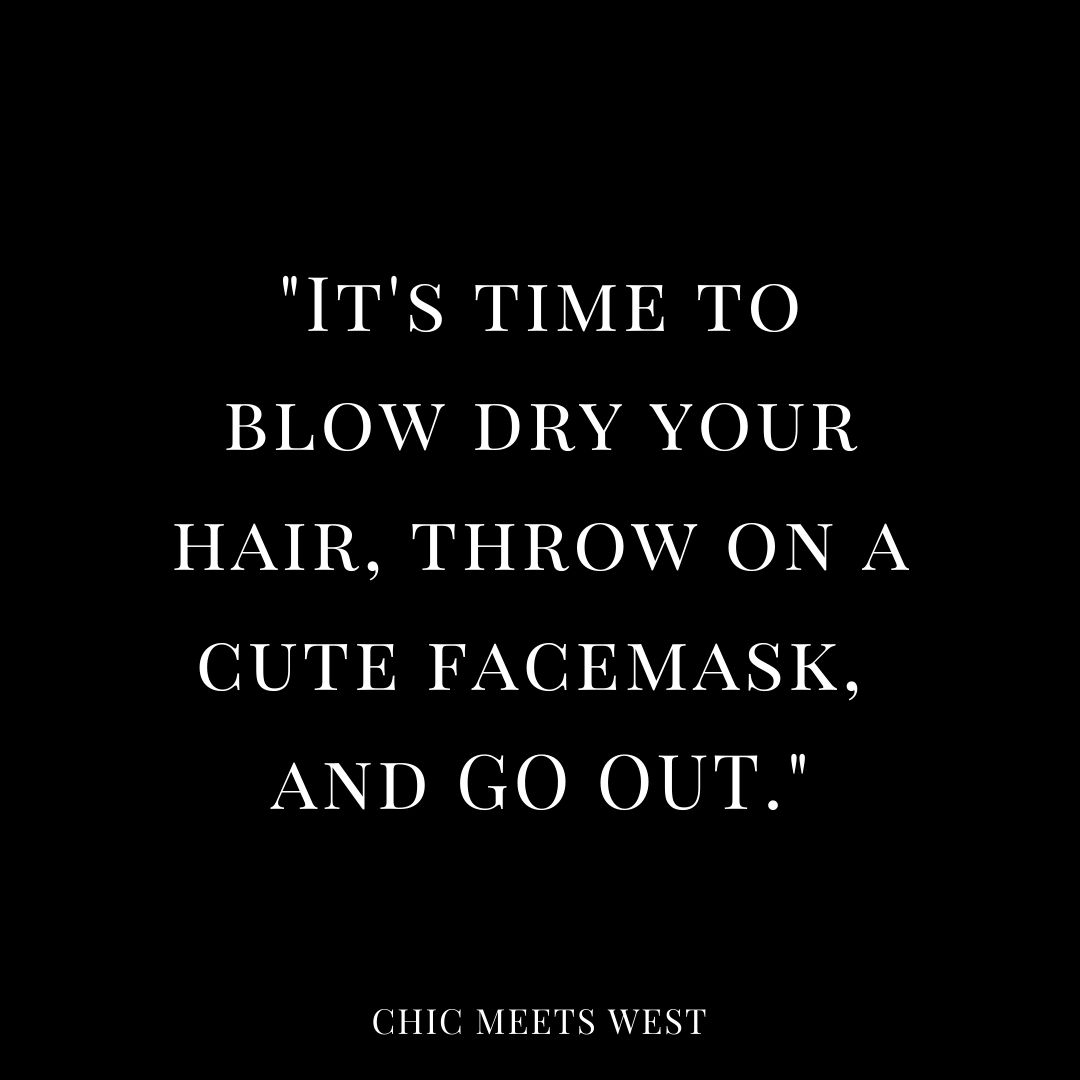 It's time to blow dry your hair, throw on a cute face mask, and go out.
